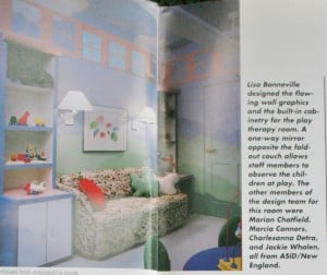 Lisa Bonneville designed the flowing wall graphics and the built-in cabinetry for the play therapy room. A one-way mirror opposite the fold out couch allows staff members to observe the children at play. The other members of the design team for this room were Marian Charfield, Marcia Connors, Charlesanna Detra, and Jackie Whalen, all from ASID/NE ENGLAND.
